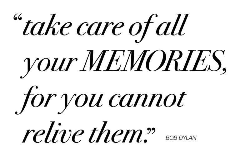 Take care of all your MEMORIES, for you cannot relive them. - Bob Dylan